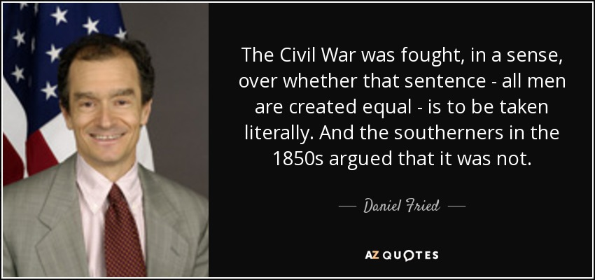 The Civil War was fought, in a sense, over whether that sentence - all men are created equal - is to be taken literally. And the southerners in the 1850s argued that it was not. - Daniel Fried