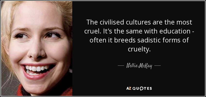 The civilised cultures are the most cruel. It's the same with education - often it breeds sadistic forms of cruelty. - Nellie McKay