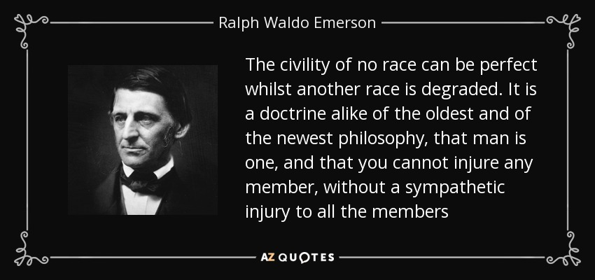The civility of no race can be perfect whilst another race is degraded. It is a doctrine alike of the oldest and of the newest philosophy, that man is one, and that you cannot injure any member, without a sympathetic injury to all the members - Ralph Waldo Emerson