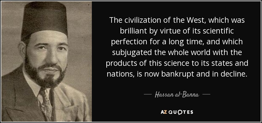 The civilization of the West, which was brilliant by virtue of its scientific perfection for a long time, and which subjugated the whole world with the products of this science to its states and nations, is now bankrupt and in decline. - Hassan al-Banna