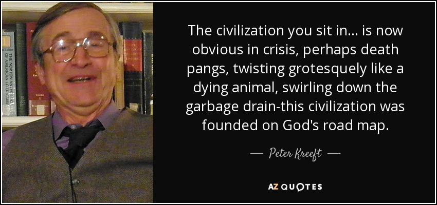 The civilization you sit in ... is now obvious in crisis, perhaps death pangs, twisting grotesquely like a dying animal, swirling down the garbage drain-this civilization was founded on God's road map. - Peter Kreeft