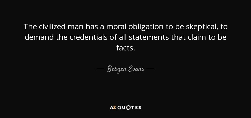The civilized man has a moral obligation to be skeptical, to demand the credentials of all statements that claim to be facts. - Bergen Evans