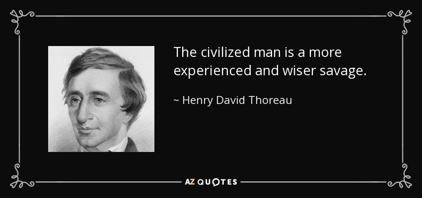 The civilized man is a more experienced and wiser savage. - Henry David Thoreau