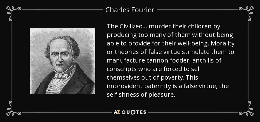 The Civilized… murder their children by producing too many of them without being able to provide for their well-being. Morality or theories of false virtue stimulate them to manufacture cannon fodder, anthills of conscripts who are forced to sell themselves out of poverty. This improvident paternity is a false virtue, the selfishness of pleasure. - Charles Fourier