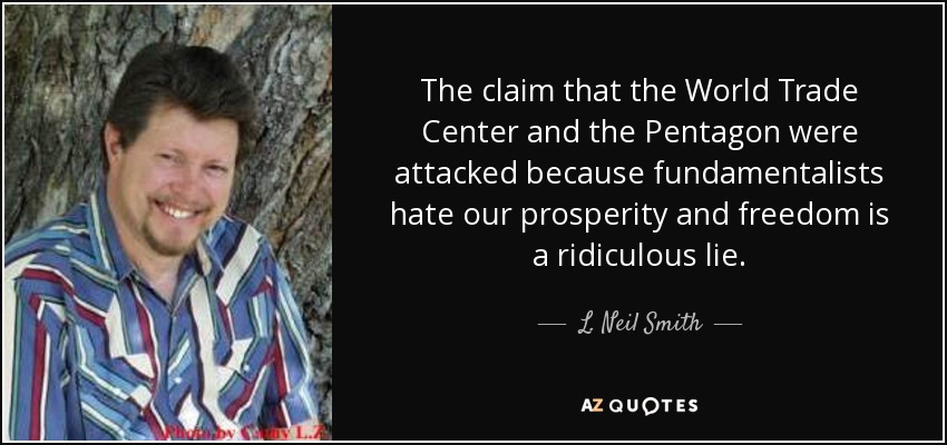 The claim that the World Trade Center and the Pentagon were attacked because fundamentalists hate our prosperity and freedom is a ridiculous lie. - L. Neil Smith
