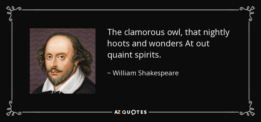 The clamorous owl, that nightly hoots and wonders At out quaint spirits. - William Shakespeare
