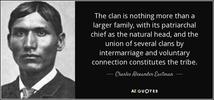 The clan is nothing more than a larger family, with its patriarchal chief as the natural head, and the union of several clans by intermarriage and voluntary connection constitutes the tribe. - Charles Alexander Eastman