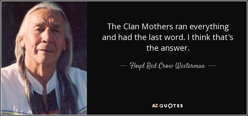 The Clan Mothers ran everything and had the last word. I think that's the answer. - Floyd Red Crow Westerman