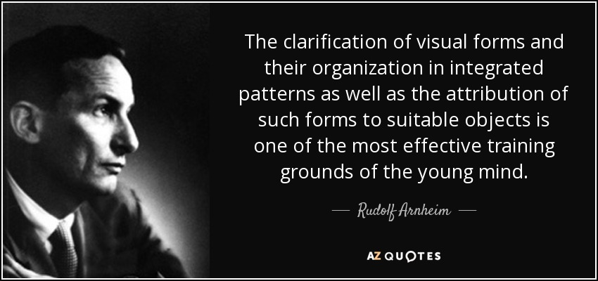 The clarification of visual forms and their organization in integrated patterns as well as the attribution of such forms to suitable objects is one of the most effective training grounds of the young mind. - Rudolf Arnheim