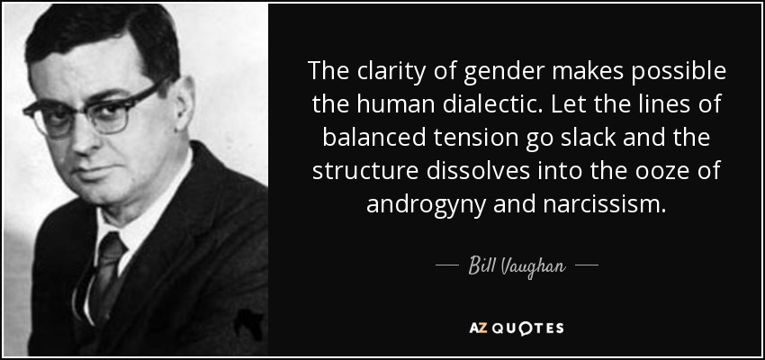 The clarity of gender makes possible the human dialectic. Let the lines of balanced tension go slack and the structure dissolves into the ooze of androgyny and narcissism. - Bill Vaughan