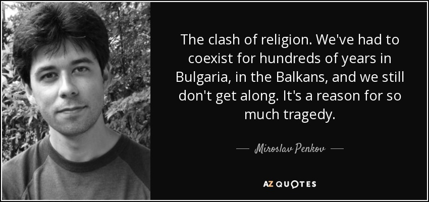 The clash of religion. We've had to coexist for hundreds of years in Bulgaria, in the Balkans, and we still don't get along. It's a reason for so much tragedy. - Miroslav Penkov