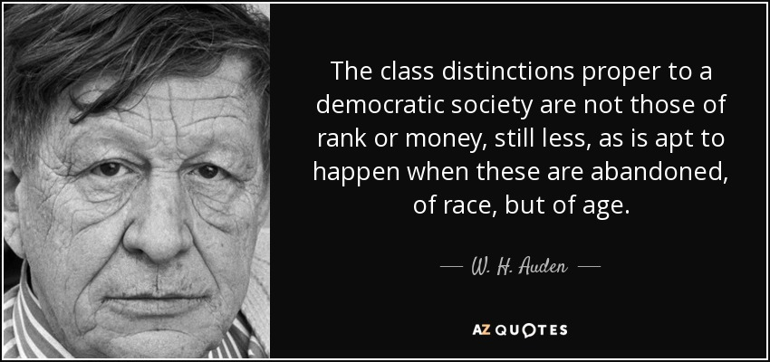 The class distinctions proper to a democratic society are not those of rank or money, still less, as is apt to happen when these are abandoned, of race, but of age. - W. H. Auden