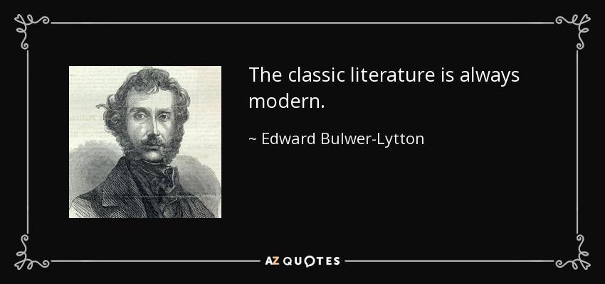 The classic literature is always modern. - Edward Bulwer-Lytton, 1st Baron Lytton