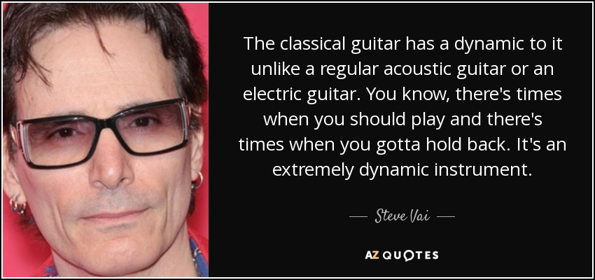 The classical guitar has a dynamic to it unlike a regular acoustic guitar or an electric guitar. You know, there's times when you should play and there's times when you gotta hold back. It's an extremely dynamic instrument. - Steve Vai