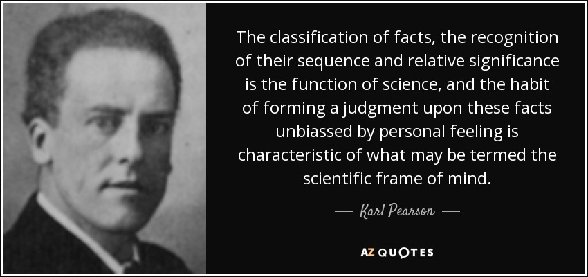 The classification of facts, the recognition of their sequence and relative significance is the function of science, and the habit of forming a judgment upon these facts unbiassed by personal feeling is characteristic of what may be termed the scientific frame of mind. - Karl Pearson