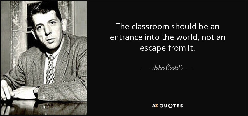 The classroom should be an entrance into the world, not an escape from it. - John Ciardi
