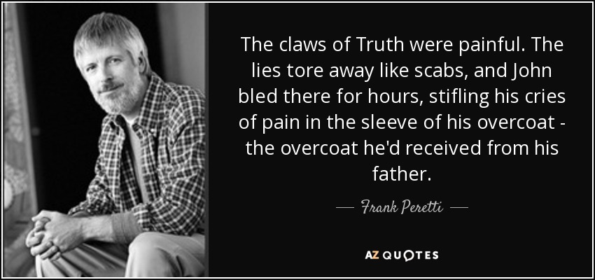 The claws of Truth were painful. The lies tore away like scabs, and John bled there for hours, stifling his cries of pain in the sleeve of his overcoat - the overcoat he'd received from his father. - Frank Peretti