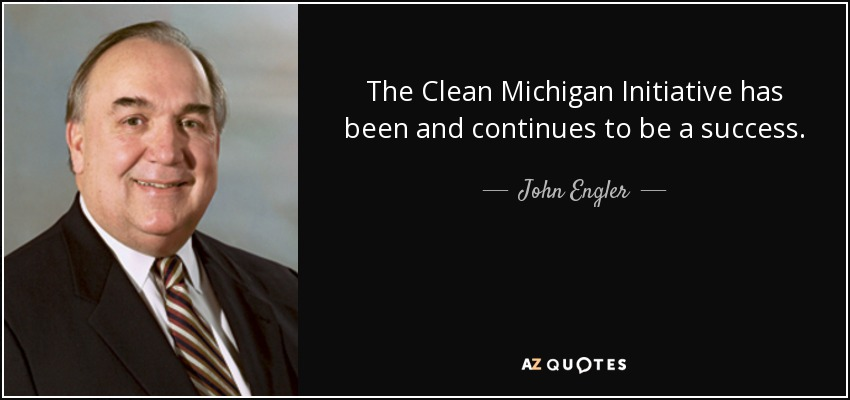The Clean Michigan Initiative has been and continues to be a success. - John Engler
