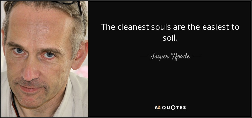 The cleanest souls are the easiest to soil. - Jasper Fforde