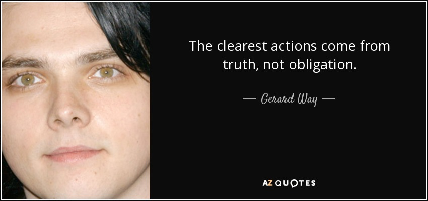 The clearest actions come from truth, not obligation. - Gerard Way
