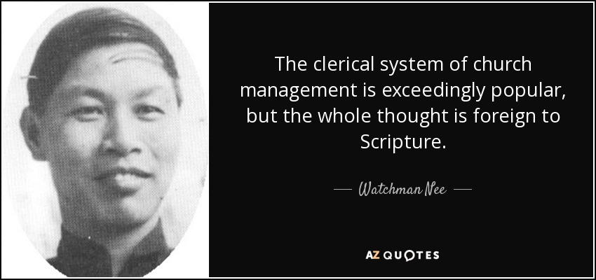 The clerical system of church management is exceedingly popular, but the whole thought is foreign to Scripture. - Watchman Nee