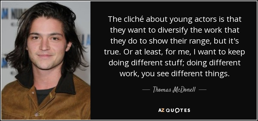 The cliché about young actors is that they want to diversify the work that they do to show their range, but it's true. Or at least, for me, I want to keep doing different stuff; doing different work, you see different things. - Thomas McDonell