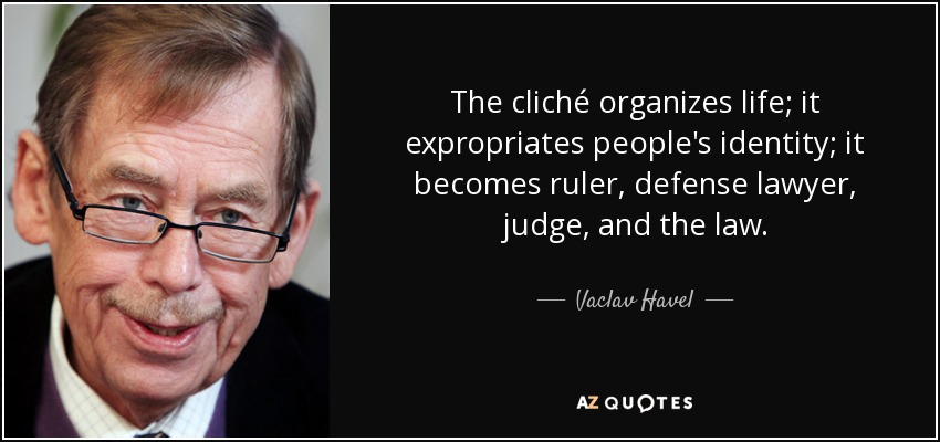 The cliché organizes life; it expropriates people's identity; it becomes ruler, defense lawyer, judge, and the law. - Vaclav Havel