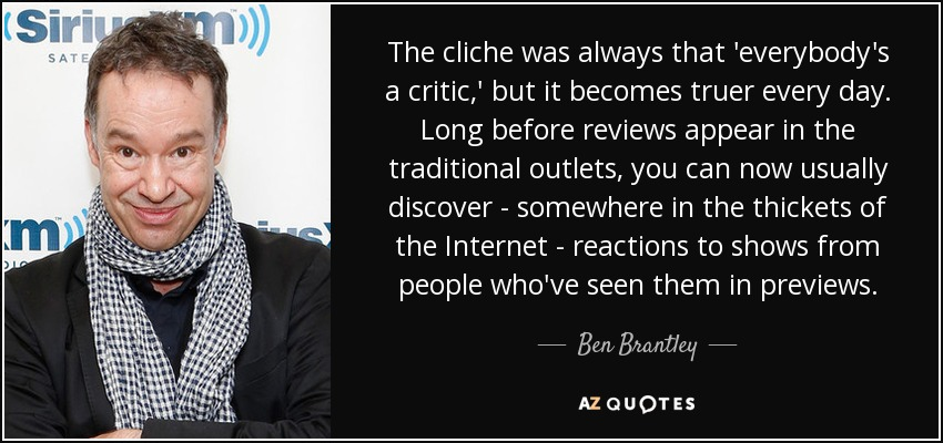 The cliche was always that 'everybody's a critic,' but it becomes truer every day. Long before reviews appear in the traditional outlets, you can now usually discover - somewhere in the thickets of the Internet - reactions to shows from people who've seen them in previews. - Ben Brantley