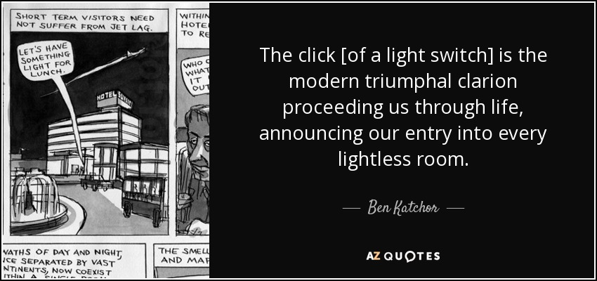 The click [of a light switch] is the modern triumphal clarion proceeding us through life, announcing our entry into every lightless room. - Ben Katchor