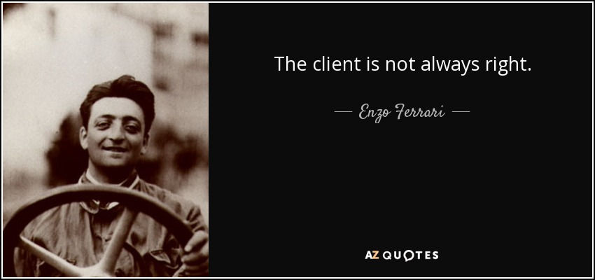 The client is not always right. - Enzo Ferrari