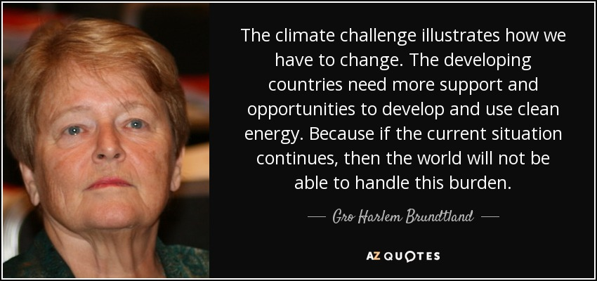 The climate challenge illustrates how we have to change. The developing countries need more support and opportunities to develop and use clean energy. Because if the current situation continues, then the world will not be able to handle this burden. - Gro Harlem Brundtland