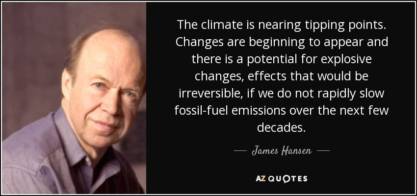 The climate is nearing tipping points. Changes are beginning to appear and there is a potential for explosive changes, effects that would be irreversible, if we do not rapidly slow fossil-fuel emissions over the next few decades. - James Hansen