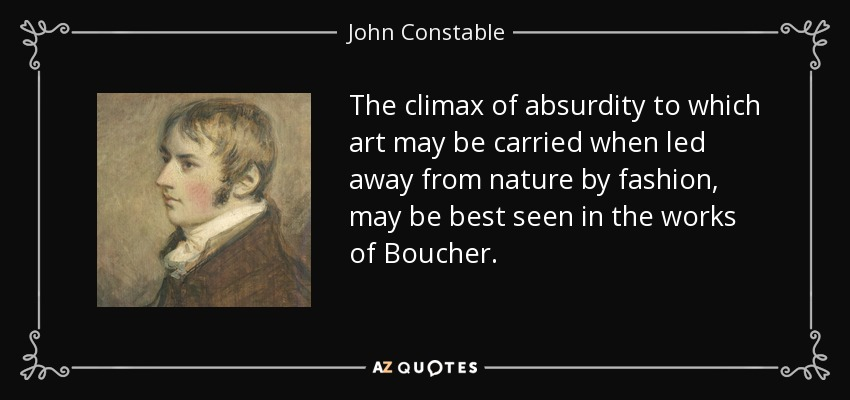 The climax of absurdity to which art may be carried when led away from nature by fashion, may be best seen in the works of Boucher. - John Constable