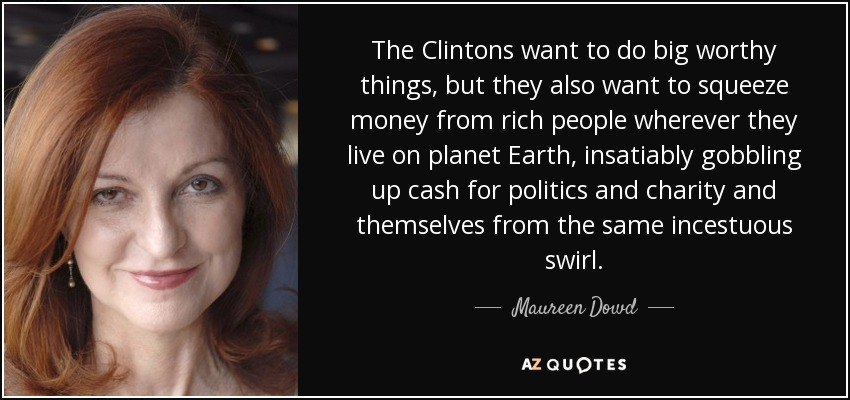 The Clintons want to do big worthy things, but they also want to squeeze money from rich people wherever they live on planet Earth, insatiably gobbling up cash for politics and charity and themselves from the same incestuous swirl. - Maureen Dowd