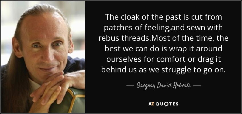 The cloak of the past is cut from patches of feeling ,and sewn with rebus threads.Most of the time , the best we can do is wrap it around ourselves for comfort or drag it behind us as we struggle to go on . - Gregory David Roberts