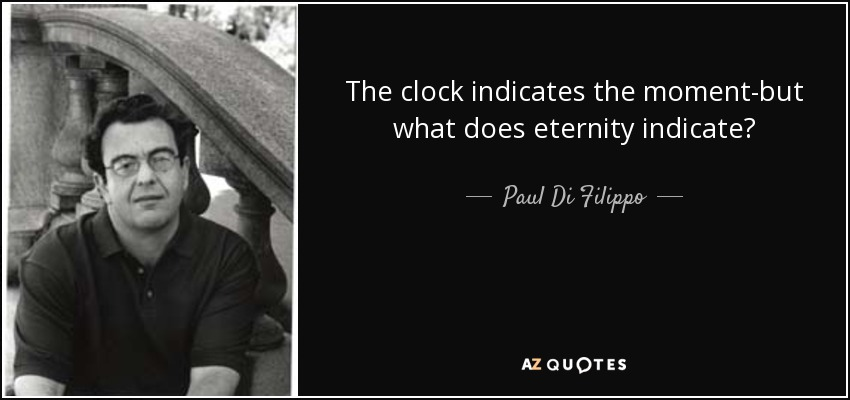 The clock indicates the moment-but what does eternity indicate? - Paul Di Filippo