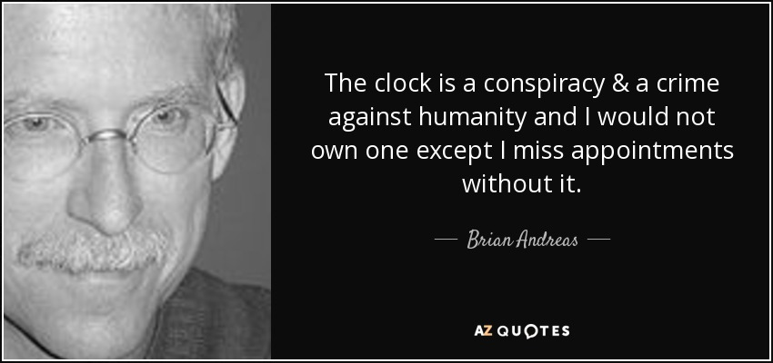 The clock is a conspiracy & a crime against humanity and I would not own one except I miss appointments without it. - Brian Andreas
