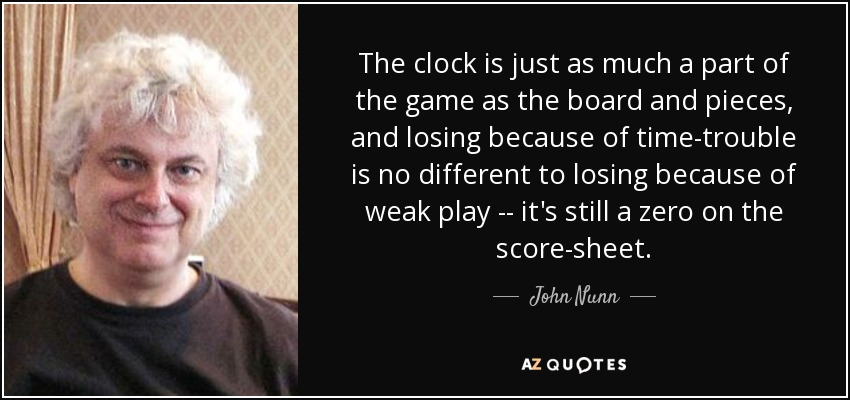 The clock is just as much a part of the game as the board and pieces, and losing because of time-trouble is no different to losing because of weak play -- it's still a zero on the score-sheet. - John Nunn