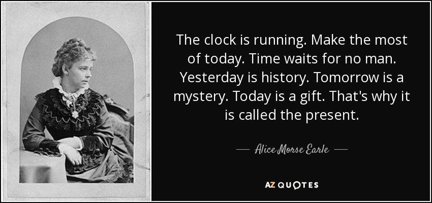 Alice Morse Earle Quote The Clock Is Running Make The Most Of
