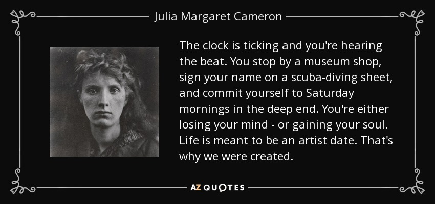 The clock is ticking and you're hearing the beat. You stop by a museum shop, sign your name on a scuba-diving sheet, and commit yourself to Saturday mornings in the deep end. You're either losing your mind - or gaining your soul. Life is meant to be an artist date. That's why we were created. - Julia Margaret Cameron