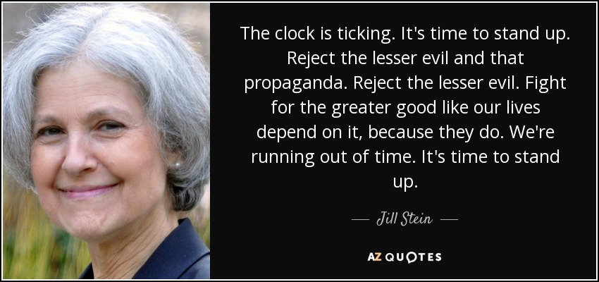 The clock is ticking. It's time to stand up. Reject the lesser evil and that propaganda. Reject the lesser evil. Fight for the greater good like our lives depend on it, because they do. We're running out of time. It's time to stand up. - Jill Stein