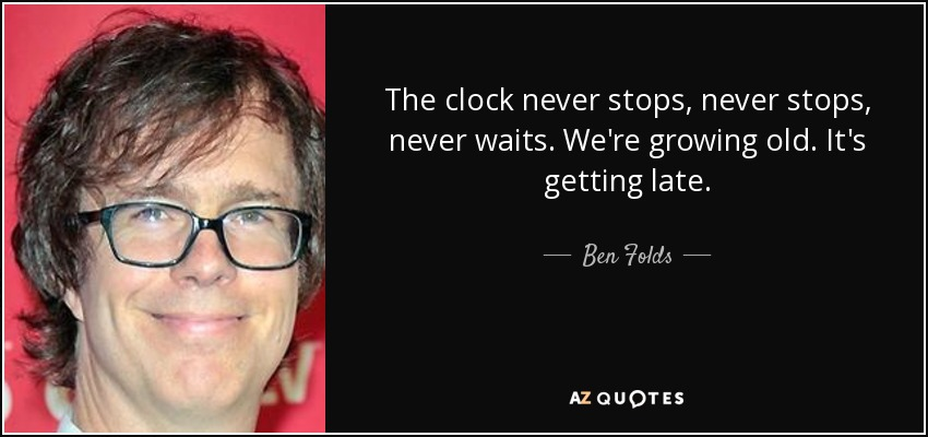 The clock never stops, never stops, never waits. We're growing old. It's getting late. - Ben Folds