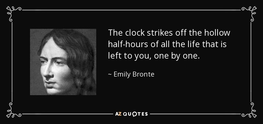 The clock strikes off the hollow half-hours of all the life that is left to you, one by one. - Emily Bronte