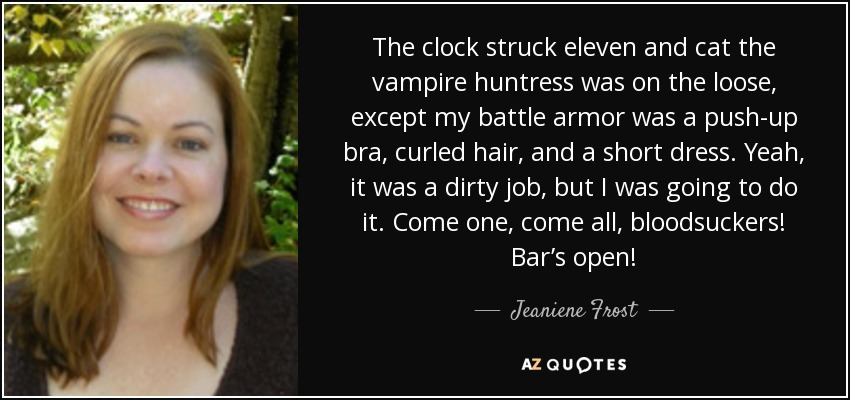 The clock struck eleven and cat the vampire huntress was on the loose, except my battle armor was a push-up bra, curled hair, and a short dress. Yeah, it was a dirty job, but I was going to do it. Come one, come all, bloodsuckers! Bar's open! - Jeaniene Frost