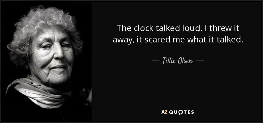 The clock talked loud. I threw it away, it scared me what it talked. - Tillie Olsen