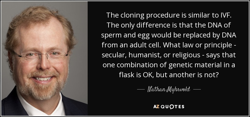 The cloning procedure is similar to IVF. The only difference is that the DNA of sperm and egg would be replaced by DNA from an adult cell. What law or principle - secular, humanist, or religious - says that one combination of genetic material in a flask is OK, but another is not? - Nathan Myhrvold