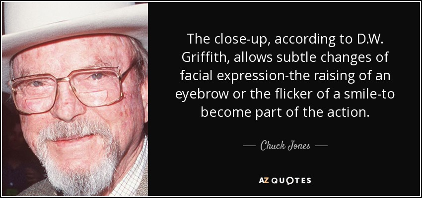 The close-up, according to D.W. Griffith, allows subtle changes of facial expression-the raising of an eyebrow or the flicker of a smile-to become part of the action. - Chuck Jones