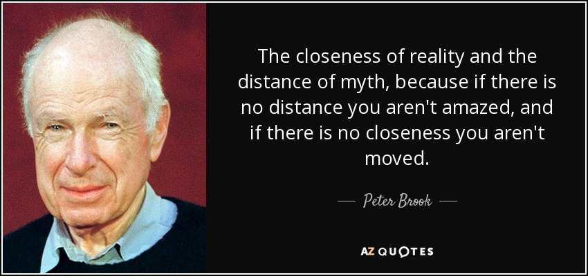 The closeness of reality and the distance of myth, because if there is no distance you aren't amazed, and if there is no closeness you aren't moved. - Peter Brook