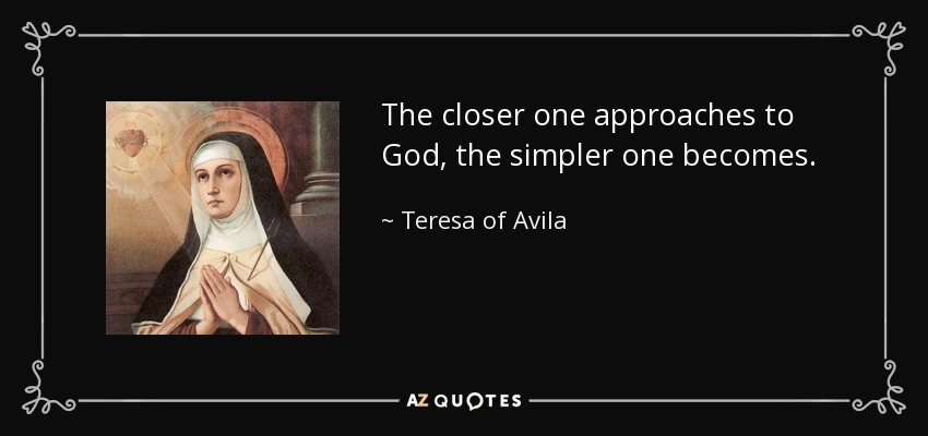 The closer one approaches to God, the simpler one becomes. - Teresa of Avila