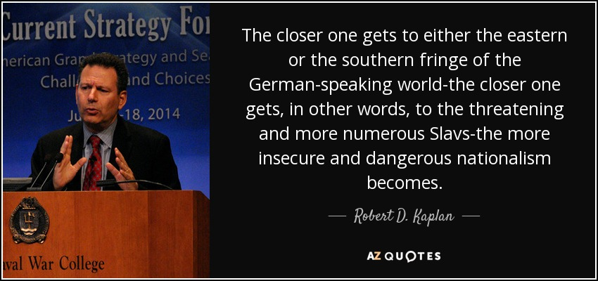 The closer one gets to either the eastern or the southern fringe of the German-speaking world-the closer one gets, in other words, to the threatening and more numerous Slavs-the more insecure and dangerous nationalism becomes. - Robert D. Kaplan